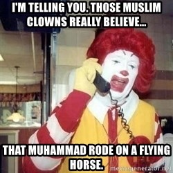 Ronald Mcdonald Call - i'm telling you. those muslim clowns really believe... that muhammad rode on a flying horse.