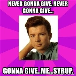 RIck Astley - Never gonna give, never gonna give... gonna give..me...syrup.