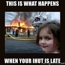 burning house girl - THIS IS WHAT HAPPENS WHEN YOUR IHUT IS LATE