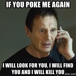 taken meme - if you poke me again i will look for you, i will find you and i will kill you