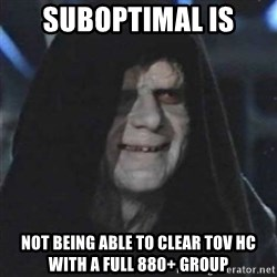 Sith Lord - Suboptimal is Not being able to clear TOV HC WITH A FULL 880+ GROUP