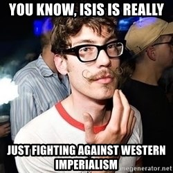 Super Smart Hipster - You know, ISIS is really just fighting against Western imperialism