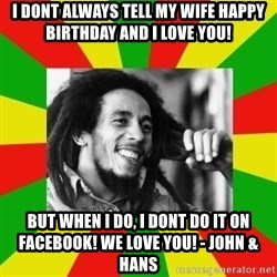 Bob Marley Meme - I DONT ALWAYS TELL MY WIFE HAPPY BIRTHDAY AND I LOVE YOU! BUT WHEN I DO, I DONT DO IT ON FACEBOOK! WE LOVE YOU! - JOHN & HANS