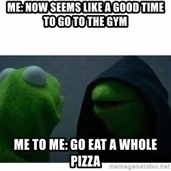 evil kermit top blank - Me: Now seems like a good time to go to the gym Me to me: Go eat a whole pizza