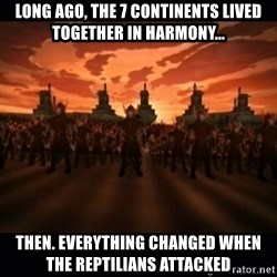 until the fire nation attacked. - LONG AGO, THE 7 CONTINENTS LIVED TOGETHER IN HARMONY... THEN. EVERYTHING CHANGED WHEN THE REPTILIANS ATTACKED