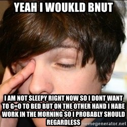 Sleepy Sam Webb - yeah i woukld bnut i am not sleepy right now so i dont want to g=o to bed but on the other hand i habe work in the morning so i probably should regardless