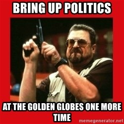 Angry Walter With Gun - bring up politics  at the golden globes one more time