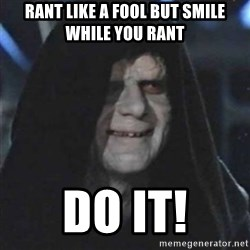 Sith Lord - Rant like a fool but smile while you rant DO IT!