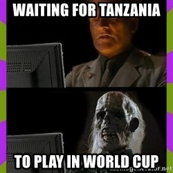 ill just wait here - waiting for tanzania  to play in world cup