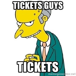 Mr Burns meme - Tickets guys tickets