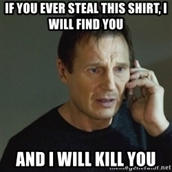 taken meme - If you ever steal this shirt, i will find you and I will kill you