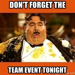 Fat Guy - don't forget the team event tonight