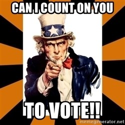 Uncle sam wants you! - Can I Count On You  To Vote!!