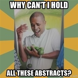 Why can't I hold all these limes - Why can't I hold all these abstracts?