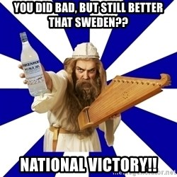 FinnishProblems - You did bad, but still better that Sweden?? NATIONAL VICTORY!!