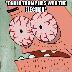 "Stoned Patrick - ""dnald trump has won the election"""