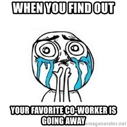 crying - When you find out  Your favorite co-worker is going away