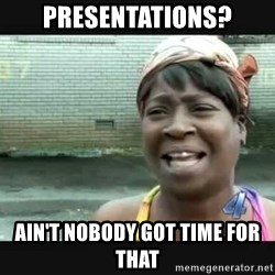 Sweet brown - Presentations? Ain't nobody got time for that