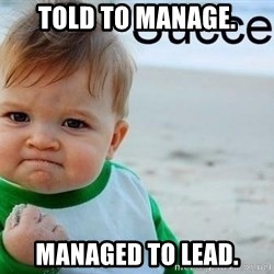 success baby - Told to manage. Managed to lead.