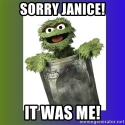 Oscar the Grouch - Sorry Janice! It was me!