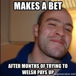 Good Guy Greg - Non Smoker - Makes a bet after months of trying to welsh pays up