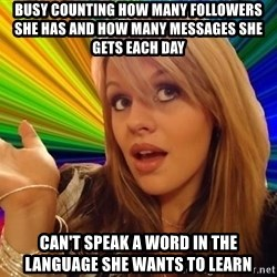 Dumb Blonde - Busy counting how many followers she has and how many messages she gets each day Can't speak a word in the language she wants to learn