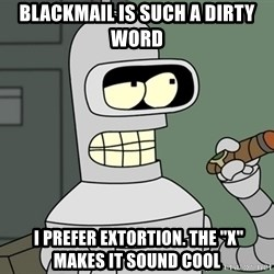 """Bender - Blackmail is such a dirty word  I prefer extortion. The """"x"""" makes it sound cool"""