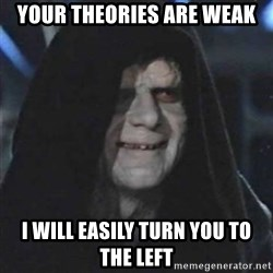 Sith Lord - Your theories are weak I will easily turn you to the left