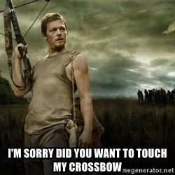 Daryl Dixon -  i'm sorry did you want to touch my crossbow