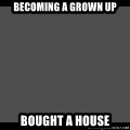 Achievement Unlocked - Becoming a grown up Bought a house