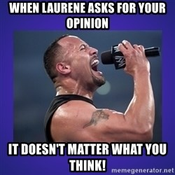The Rock Catchphrase - When Laurene asks for your opinion It doesn't matter what you think!