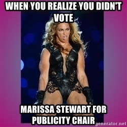 Ugly Beyonce - WHEN YOU REALIZE YOU DIDN'T VOTE MARISSA STEWART FOR PUBLICITY CHAIR