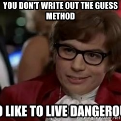 I too like to live dangerously - you don't write out the GUESS method