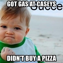 success baby - Got gas at caseys Didn't buy a pizza