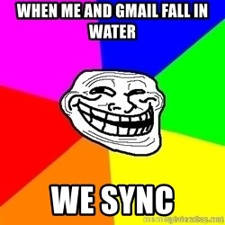 troll face1 - WHEN ME AND GMAIL FALL IN WATER WE SYNC