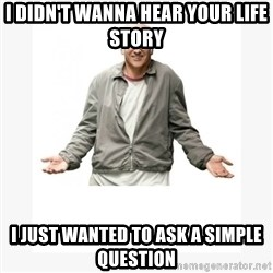 Larry David - I DIDN'T WANNA HEAR YOUR LIFE STORY I JUST WANTED TO ASK A SIMPLE QUESTION
