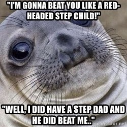 """Awkward Moment Seal - """"I'm gonna beat you like a red-headed step child!"""" """"Well, I did have a step dad and he did beat me.."""""""