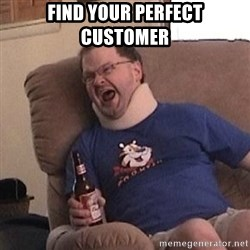 Fuming tourettes guy - find your perfect customer