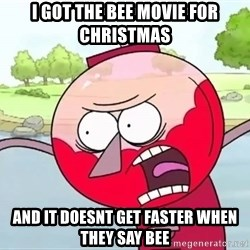 annoying benson  - I got the bee movie for Christmas  AND IT DOESNT GET FASTER WHEN THEY SAY BEE