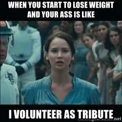 I volunteer as tribute Katniss - WHEN YOU START TO LOSE WEIGHT AND YOUR ASS IS LIKE I VOLUNTEER AS TRIBUTE