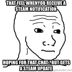 That Feel Guy - That feel whenyou receive a steam notification  hoping for that chat... but gets a steam update