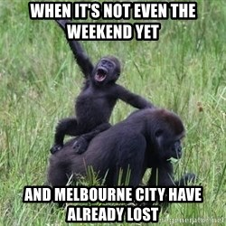 Happy Gorilla - When it's not even the weekend yet And Melbourne city have already lost