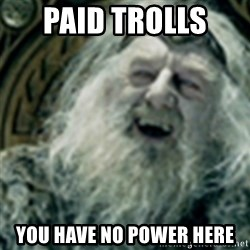 you have no power here - PAID trolls  you have no power here