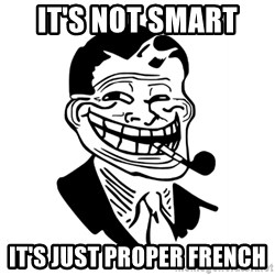 Troll Dad - It's not smart  It's just proper French