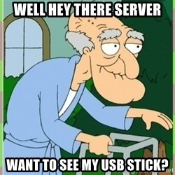 Herbert from family guy - Well hey there server Want to see my Usb stick?