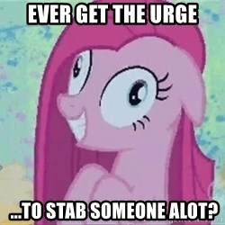 Crazy Pinkie Pie - ever get the urge  ...TO STab someone alot?