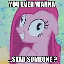 Crazy Pinkie Pie - you ever wanna  ...STab someone ?