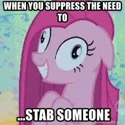 Crazy Pinkie Pie - when you suppress the need to  ...STab someone