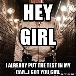 Ryan Gosling  - Hey girl                    I already put the test in my car...I got you girl