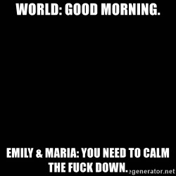black background - World: Good Morning. Emily & Maria: You need to calm the fuck down.